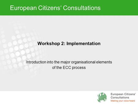 European Citizens' Consultations Workshop 2: Implementation Introduction into the major organisational elements of the ECC process.