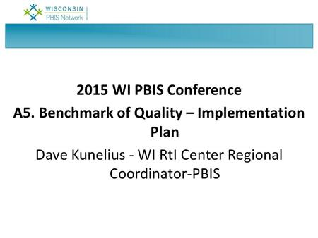 2015 WI PBIS Conference A5. Benchmark of Quality – Implementation Plan Dave Kunelius - WI RtI Center Regional Coordinator-PBIS.