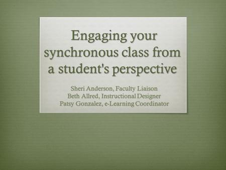 Engaging your synchronous class from a student's perspective Engaging your synchronous class from a student's perspective Sheri Anderson, Faculty Liaison.