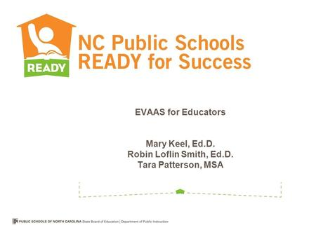 EVAAS for Educators Mary Keel, Ed.D. Robin Loflin Smith, Ed.D. Tara Patterson, MSA.