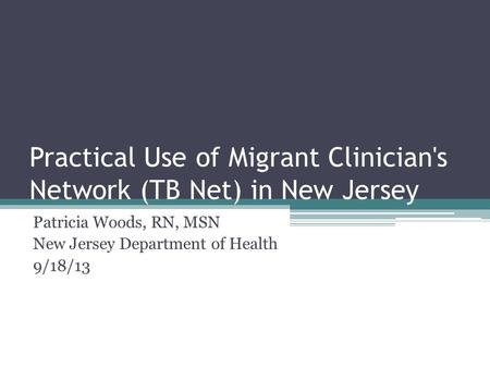 Practical Use of Migrant Clinician's Network (TB Net) in New Jersey Patricia Woods, RN, MSN New Jersey Department of Health 9/18/13.