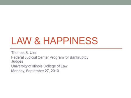 LAW & HAPPINESS Thomas S. Ulen Federal Judicial Center Program for Bankruptcy Judges University of Illinois College of Law Monday, September 27, 2010.