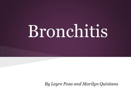 Bronchitis By Leyre Poza and Marilyn Quintana. Content What's bronchitis? Causes Symptoms Transmission Types Prevention I Treatment II Treatment Bibliography.