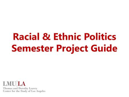 Racial & Ethnic Politics Semester Project Guide. Accessing Project Files All project files can be found on the class website. www.lmu.edu/csla Click on.