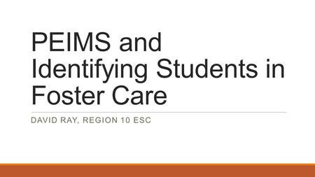 PEIMS and Identifying Students in Foster Care DAVID RAY, REGION 10 ESC.