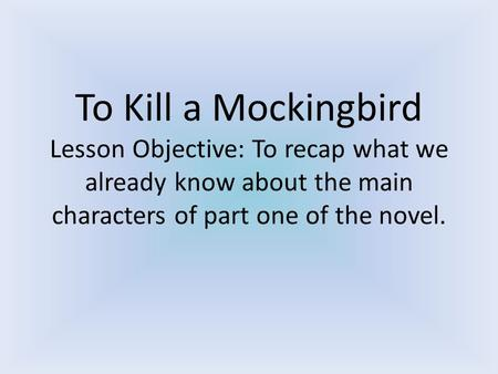 To Kill a Mockingbird Lesson Objective: To recap what we already know about the main characters of part one of the novel.