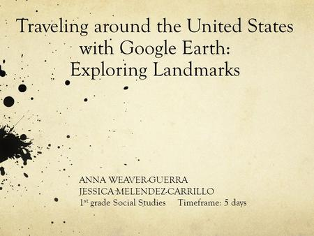 Traveling around the United States with Google Earth: Exploring Landmarks ANNA WEAVER-GUERRA JESSICA MELENDEZ-CARRILLO 1 st grade Social Studies Timeframe: