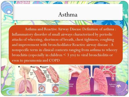 Asthma Asthma and Reactive Airway Disease Definition of asthma : Inflammatory disorder of small airways characterized by periodic attacks of wheezing,