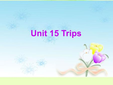 Unit 15 Trips. Teaching Aims: *Learn to talk about events in the past. *Train the students' abilities of spoken English. *Learn to write an article about.