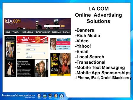 LA.COM Online Advertising Solutions -Banners -Rich Media -Video -Yahoo! -Email -Local Search -Transactional -Mobile Text Messaging -Mobile App Sponsorships.