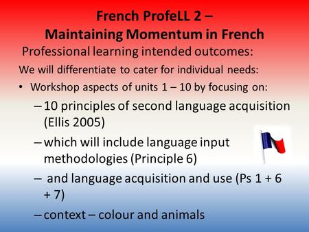 French ProfeLL 2 – Maintaining Momentum in French Professional learning intended outcomes: We will differentiate to cater for individual needs: Workshop.