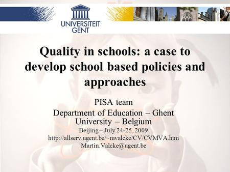 Quality in schools: a case to develop school based policies and approaches PISA team Department of Education – Ghent University – Belgium Beijing – July.