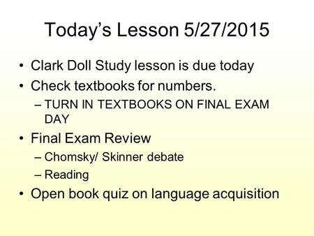 Today's Lesson 5/27/2015 Clark Doll Study lesson is due today Check textbooks for numbers. –TURN IN TEXTBOOKS ON FINAL EXAM DAY Final Exam Review –Chomsky/