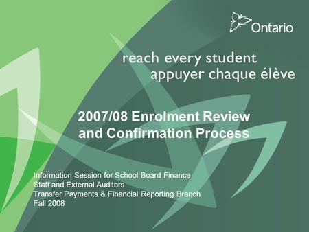 0 PUT TITLE HERE 2007/08 Enrolment Review and Confirmation Process Information Session for School Board Finance Staff and External Auditors Transfer Payments.