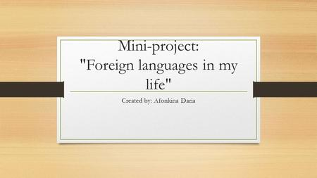 Mini-project: Foreign languages in my life Created by: Afonkina Daria.