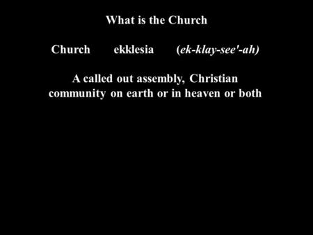 What is the Church Churchekklesia (ek-klay-see'-ah) A called out assembly, Christian community on earth or in heaven or both.