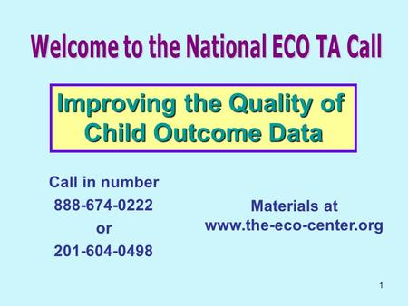1 Call in number 888-674-0222 or 201-604-0498 Improving the Quality of Child Outcome Data Materials at www.the-eco-center.org.