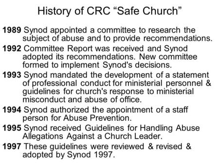 "History of CRC ""Safe Church"" 1989 Synod appointed a committee to research the subject of abuse and to provide recommendations. 1992 Committee Report was."