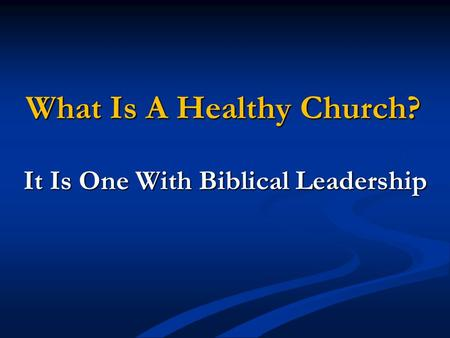 What Is A Healthy Church? It Is One With Biblical Leadership.
