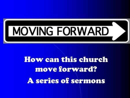How can this church move forward? A series of sermons.