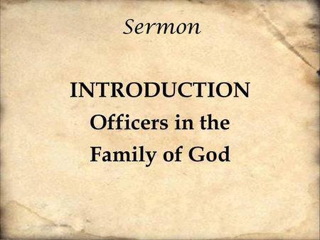 Sermon INTRODUCTION Officers in the Family of God.