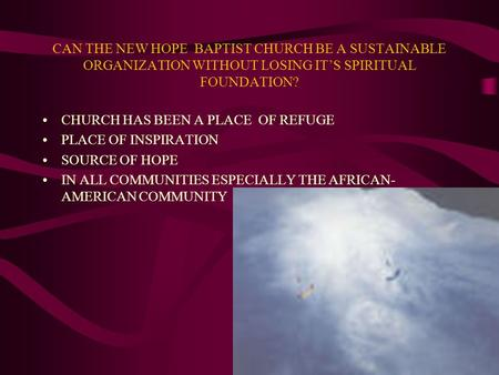 CAN THE NEW HOPE BAPTIST CHURCH BE A SUSTAINABLE ORGANIZATION WITHOUT LOSING IT'S SPIRITUAL FOUNDATION? CHURCH HAS BEEN A PLACE OF REFUGE PLACE OF INSPIRATION.