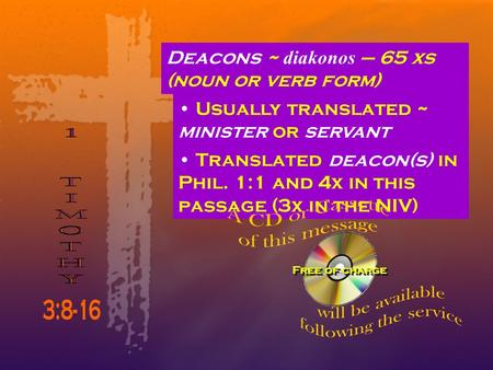 Deacons ~ diakonos – 65 xs (noun or verb form) Usually translated ~ minister or servant Translated deacon(s) in Phil. 1:1 and 4x in this passage (3x in.