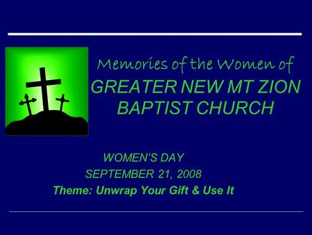 Memories of the Women of GREATER NEW MT ZION BAPTIST CHURCH WOMEN'S DAY SEPTEMBER 21, 2008 Theme: Unwrap Your Gift & Use It.
