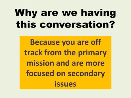 Why are we having this conversation? Because you are off track from the primary mission and are more focused on secondary issues.