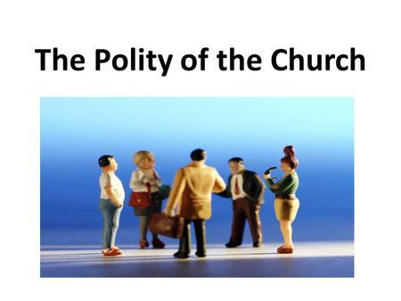 The Polity of the Church. Forms of Government Church government is that branch of ecclesiology that addresses the organizational structure and hierarchy.