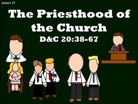 Lesson 27 The Priesthood of the Church D&C 20:38-67.