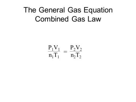 The General Gas Equation Combined Gas Law = P2V2P2V2 n2T2n2T2 P1V1P1V1 n1T1n1T1.