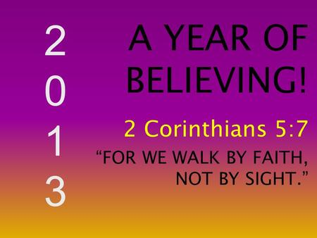 "20132013 A YEAR OF BELIEVING! 2 Corinthians 5:7 ""FOR WE WALK BY FAITH, NOT BY SIGHT."""