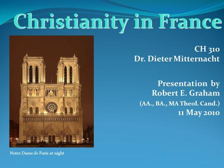 CH 310 Dr. Dieter Mitternacht Presentation by Robert E. Graham (AA., BA., MA Theol. Cand.) 11 May 2010 Christianity in France Notre Dame de Paris at night.