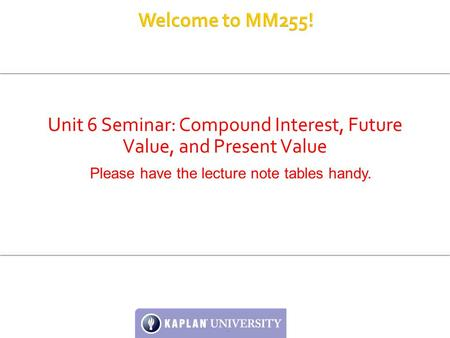 Unit 6 Seminar: Compound Interest, Future Value, and Present Value Please have the lecture note tables handy.
