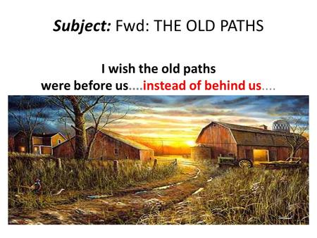 Subject: Fwd: THE OLD PATHS I wish the old paths were before us....instead of behind us....