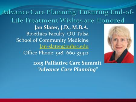 Jan Slater, J.D., M.B.A. Bioethics Faculty, OU Tulsa School of Community Medicine Office Phone: 918 -660-33412 2015 Palliative Care.