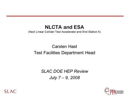 NLCTA and ESA (Next Linear Collider Test Accelerator and End Station A) Carsten Hast Test Facilities Department Head SLAC DOE HEP Review July 7 – 9, 2008.