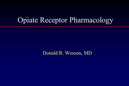 Opiate Receptor Pharmacology Donald R. Wesson, MD.