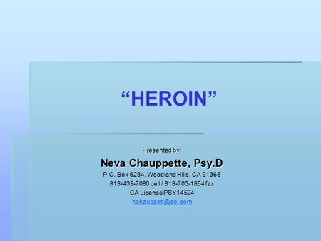 """HEROIN"" Presented by: Neva Chauppette, Psy.D P.O. Box 6234, Woodland Hills, CA 91365 818-439-7080 cell / 818-703-1854 fax CA License PSY14524"