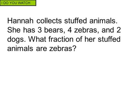 I DO YOU WATCH Hannah collects stuffed animals. She has 3 bears, 4 zebras, and 2 dogs. What fraction of her stuffed animals are zebras?