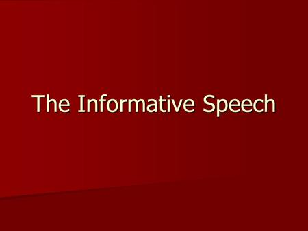 The Informative Speech. Purposes of Informative Speaking Informative speaking offers you an opportunity to practice your researching, writing, organizing,