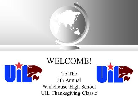 WELCOME! To The 8th Annual Whitehouse High School UIL Thanksgiving Classic.