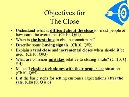 Objectives for The Close Understand what is difficult about the close for most people & how can it be overcome. (Ch10, Q#1) When is the best time to obtain.