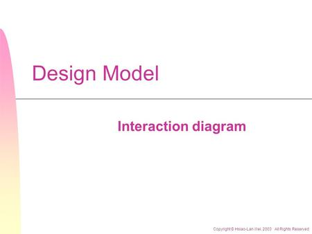 Copyright © Hsiao-Lan Wei. 2003 All Rights Reserved Design Model Interaction diagram.