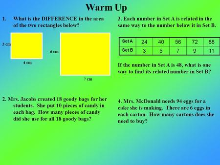 Warm Up 1.What is the DIFFERENCE in the area of the two rectangles below? 2. Mrs. Jacobs created 18 goody bags for her students. She put 10 pieces of candy.