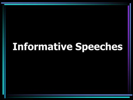 Informative Speeches. Informative Speech: Purpose Information is new knowledge that the listener will in some way add to the some dimension of self (social,