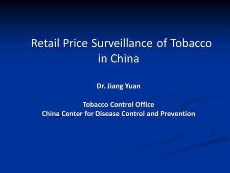 Retail Price Surveillance of Tobacco in China Dr. Jiang Yuan Tobacco Control Office China Center for Disease Control and Prevention.