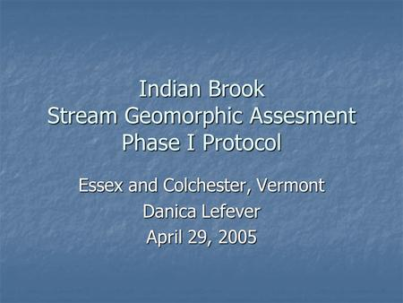Indian Brook Stream Geomorphic Assesment Phase I Protocol Essex and Colchester, Vermont Danica Lefever April 29, 2005.
