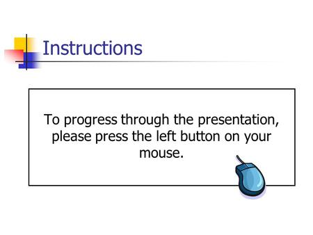 Instructions To progress through the presentation, please press the left button on your mouse.